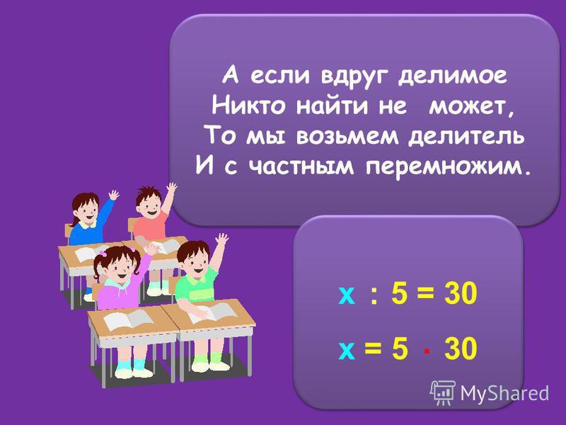 А если вдруг делимое Никто найти не может, То мы возьмем делитель И с частным перемножим. А если вдруг делимое Никто найти не может, То мы возьмем делитель И с частным перемножим. x 5 = 30 x = 5 30 x 5 = 30 x = 5 30 :.