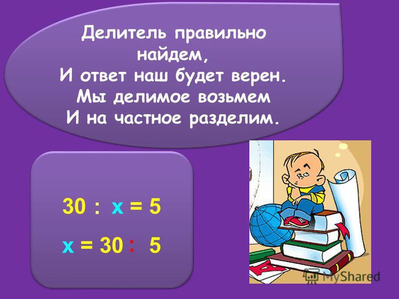 Делитель правильно найдем, И ответ наш будет верен. Мы делимое возьмем И на частное разделим. Делитель правильно найдем, И ответ наш будет верен. Мы делимое возьмем И на частное разделим. 30 x = 5 x = 30 5 30 x = 5 x = 30 5 : :