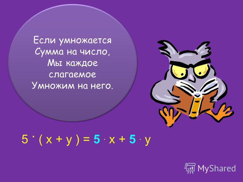 Если умножается Сумма на число, Мы каждое слагаемое Умножим на него. Если умножается Сумма на число, Мы каждое слагаемое Умножим на него. 5. ( x + y ) = 5. x + 5. y