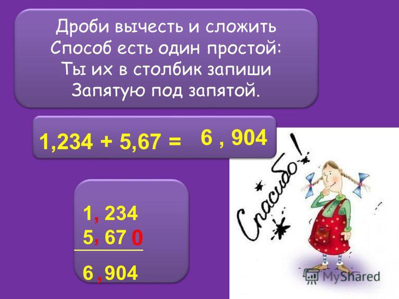 Дроби вычесть и сложить Способ есть один простой: Ты их в столбик запиши Запятую под запятой. Дроби вычесть и сложить Способ есть один простой: Ты их в столбик запиши Запятую под запятой. 1,234 + 5,67 = 1 234 5 67 6 904 1 234 5 67 6 904,, 0, 6, 904