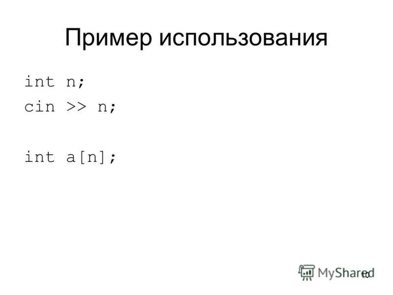 10 Пример использования int n; cin >> n; int a[n];