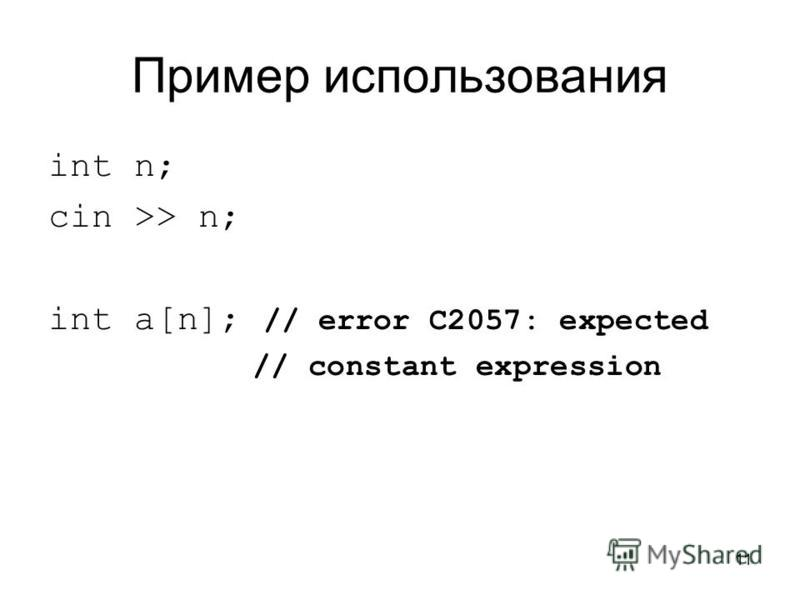 11 Пример использования int n; cin >> n; int a[n]; // error C2057: expected // constant expression
