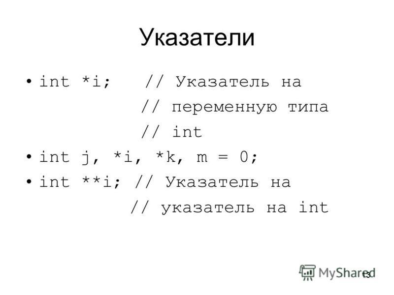 13 Указатели int *i; // Указатель на // переменную типа // int int j, *i, *k, m = 0; int **i; // Указатель на // указатель на int