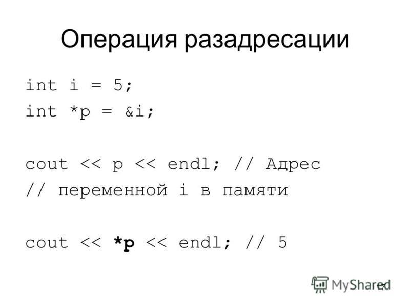 17 Операция раз адресации int i = 5; int *p = &i; cout << p << endl; // Адрес // переменной i в памяти cout << *p << endl; // 5