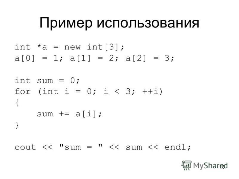18 Пример использования int *a = new int[3]; a[0] = 1; a[1] = 2; a[2] = 3; int sum = 0; for (int i = 0; i < 3; ++i) { sum += a[i]; } cout << sum =  << sum << endl;