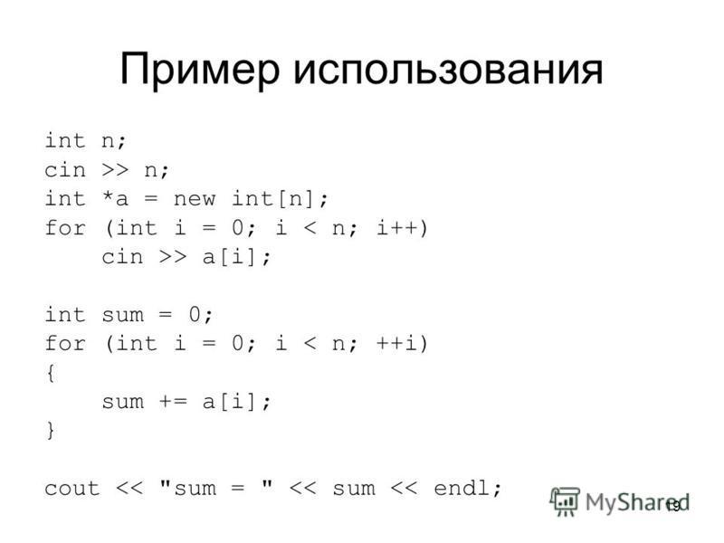 19 Пример использования int n; cin >> n; int *a = new int[n]; for (int i = 0; i < n; i++) cin >> a[i]; int sum = 0; for (int i = 0; i < n; ++i) { sum += a[i]; } cout << sum =  << sum << endl;