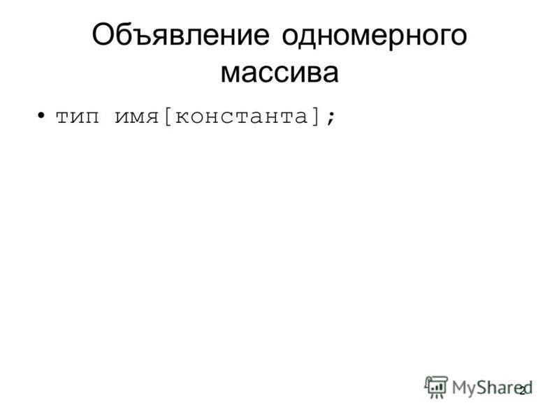2 Объявление одномерного массива тип имя[константа];