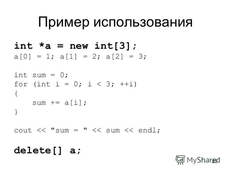 20 Пример использования int *a = new int[3]; a[0] = 1; a[1] = 2; a[2] = 3; int sum = 0; for (int i = 0; i < 3; ++i) { sum += a[i]; } cout << sum =  << sum << endl; delete[] a;