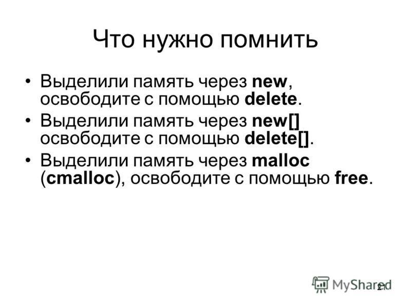 21 Что нужно помнить Выделили память через new, освободите с помощью delete. Выделили память через new[] освободите с помощью delete[]. Выделили память через malloc (cmalloc), освободите с помощью free.