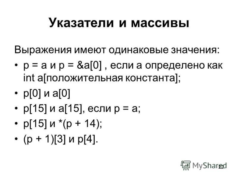 22 Указатели и массивы Выражения имеют одинаковые значения: p = a и p = &a[0], если a определено как int a[положительная константа]; p[0] и a[0] p[15] и a[15], если p = a; p[15] и *(p + 14); (p + 1)[3] и p[4].