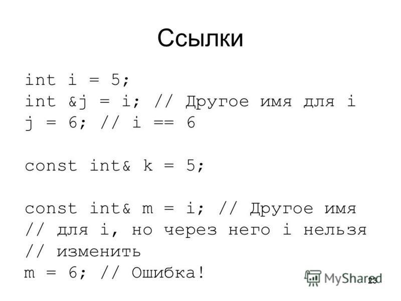23 Ссылки int i = 5; int &j = i; // Другое имя для i j = 6; // i == 6 const int& k = 5; const int& m = i; // Другое имя // для i, но через него i нельзя // изменить m = 6; // Ошибка!