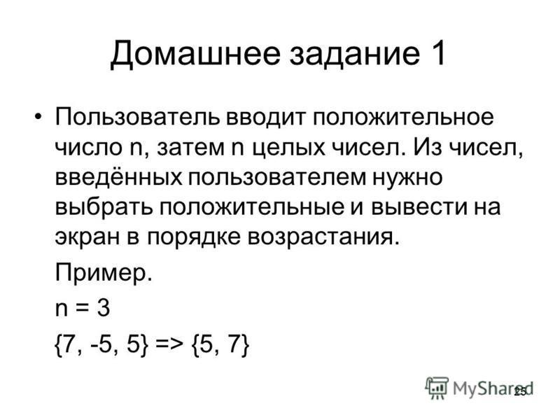 25 Домашнее задание 1 Пользователь вводит положительное число n, затем n целых чисел. Из чисел, введённых пользователем нужно выбрать положительные и вывести на экран в порядке возрастания. Пример. n = 3 {7, -5, 5} => {5, 7}