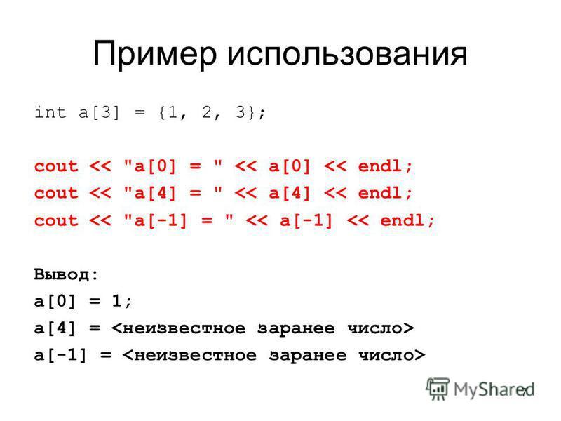 7 Пример использования int a[3] = {1, 2, 3}; cout << a[0] =  << a[0] << endl; cout << a[4] =  << a[4] << endl; cout << a[-1] =  << a[-1] << endl; Вывод: a[0] = 1; a[4] = a[-1] =