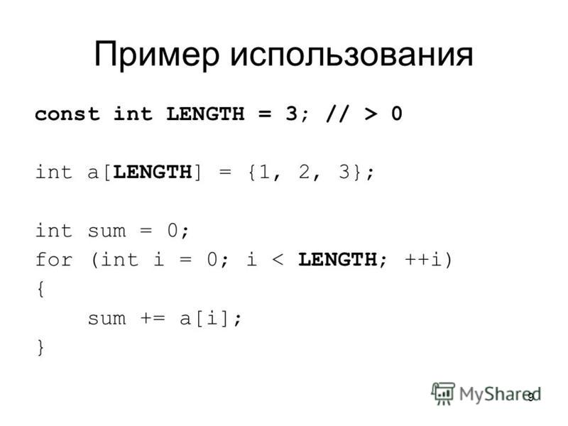 9 Пример использования const int LENGTH = 3; // > 0 int a[LENGTH] = {1, 2, 3}; int sum = 0; for (int i = 0; i < LENGTH; ++i) { sum += a[i]; }