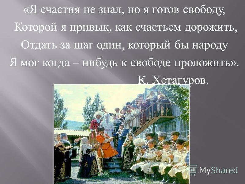 « Я счастья не знал, но я готов свободу, Которой я привык, как счастьем дорожить, Отдать за шаг один, который бы народу Я мог когда – нибудь к свободе проложить ». К. Хетагуров.