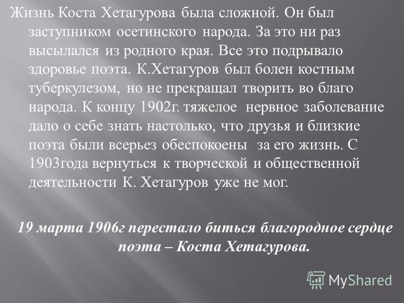 Жизнь Коста Хетагурова была сложной. Он был заступником осетинского народа. За это ни раз высылался из родного края. Все это подрывало здоровье поэта. К. Хетагуров был болен костным туберкулезом, но не прекращал творить во благо народа. К концу 1902