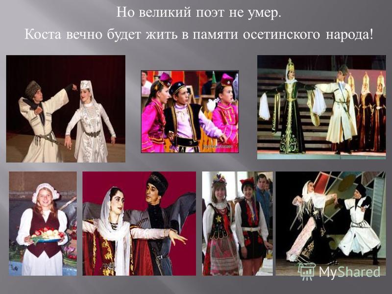 Но великий поэт не умер. Коста вечно будет жить в памяти осетинского народа !