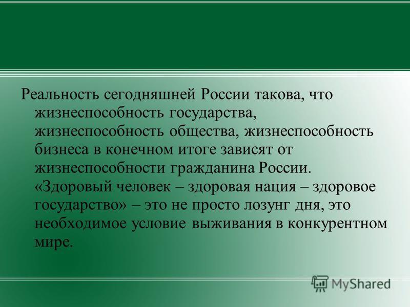 Реальность сегодняшней России такова, что жизнеспособность государства, жизнеспособность общества, жизнеспособность бизнеса в конечном итоге зависят от жизнеспособности гражданина России. «Здоровый человек – здоровая нация – здоровое государство» – э