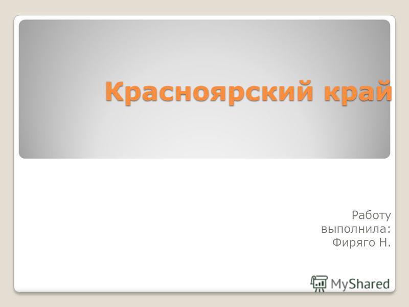Красноярский край Работу выполнила: Фиряго Н.
