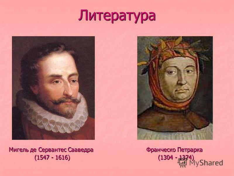 Литература Мигель де Сервантес Сааведра Франческо Петрарка (1547 - 1616) (1304 - 1374) (1547 - 1616) (1304 - 1374)