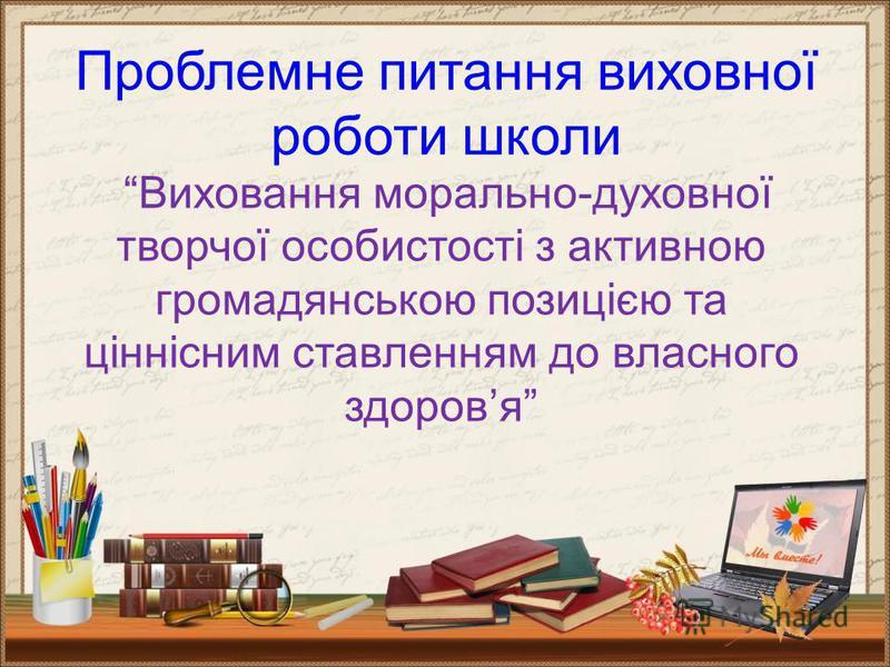 Проблемне питання виховної роботи школи Виховання морально-духовної творчої особистості з активною громадянською позицією та ціннісним ставленням до власного здоровя