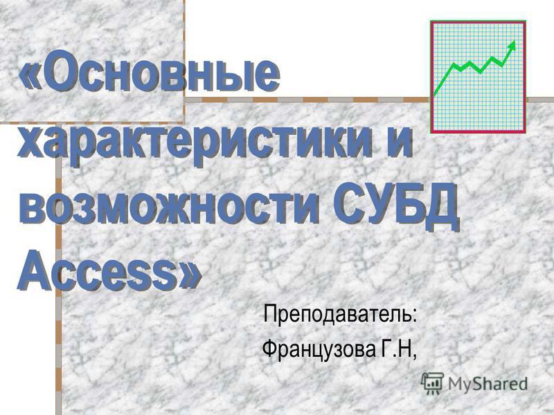 «Основные характеристики и возможности СУБД Access» Преподаватель: Французова Г.Н,