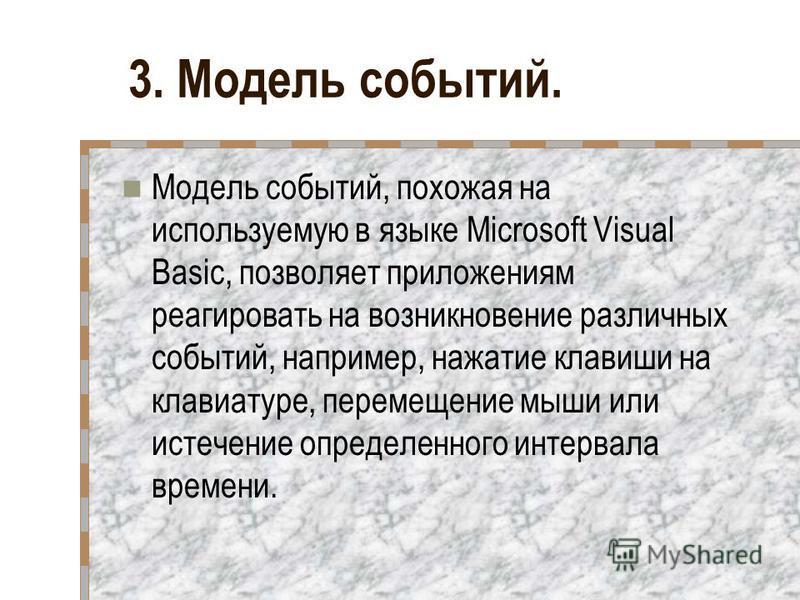 3. Модель событий. Модель событий, похожая на используемую в языке Microsoft Visual Basic, позволяет приложениям реагировать на возникновение различных событий, например, нажатие клавиши на клавиатуре, перемещение мыши или истечение определенного ин