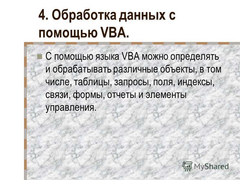4. Обработка данных с помощью VBA. С помощью языка VBA можно определять и обрабатывать различные объекты, в том числе, таблицы, запросы, поля, индексы, связи, формы, отчеты и элементы управления.