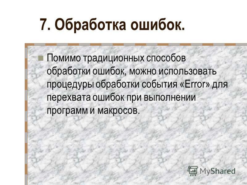 7. Обработка ошибок. Помимо традиционных способов обработки ошибок, можно использовать процедуры обработки события «Error» для перехвата ошибок при выполнении программ и макросов.