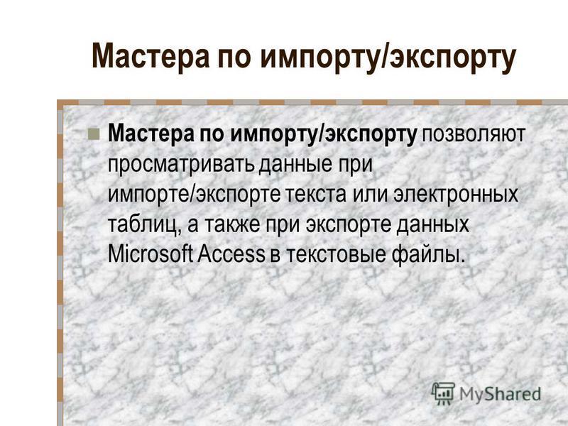 Мастера по импорту/экспорту Мастера по импорту/экспорту позволяют просматривать данные при импорте/экспорте текста или электронных таблиц, а также при экспорте данных Microsoft Access в текстовые файлы.