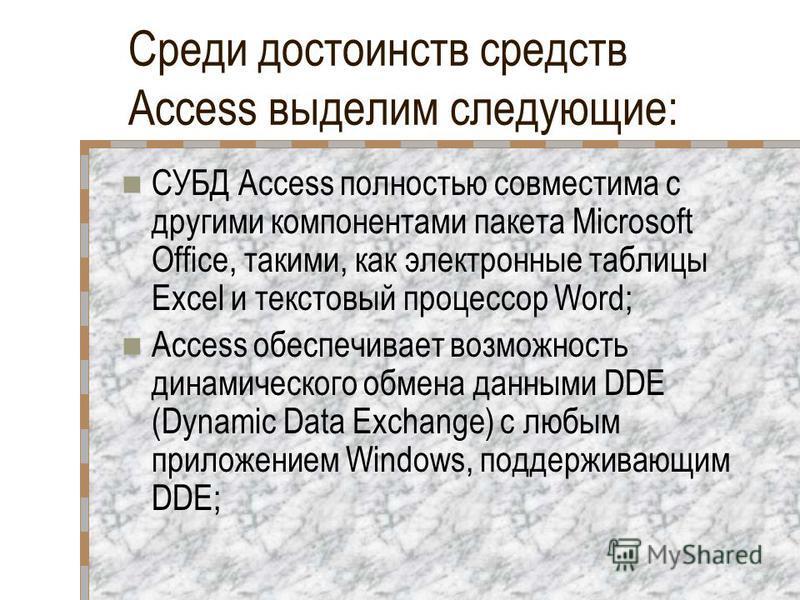 Среди достоинств средств Access выделим следующие: СУБД Access полностью совместима с другими компонентами пакета Microsoft Office, такими, как электронные таблицы Excel и текстовый процессор Word; Access обеспечивает возможность динамического обмена