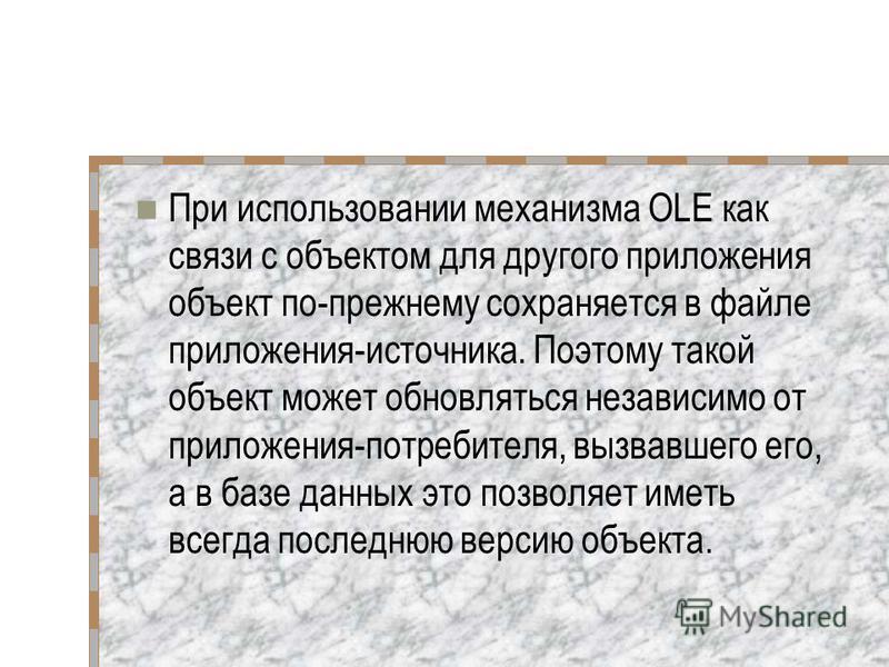 При использовании механизма OLE как связи с объектом для другого приложения объект по-прежнему сохраняется в файле приложения-источника. Поэтому такой объект может обновляться независимо от приложения-потребителя, вызвавшего его, а в базе данных это