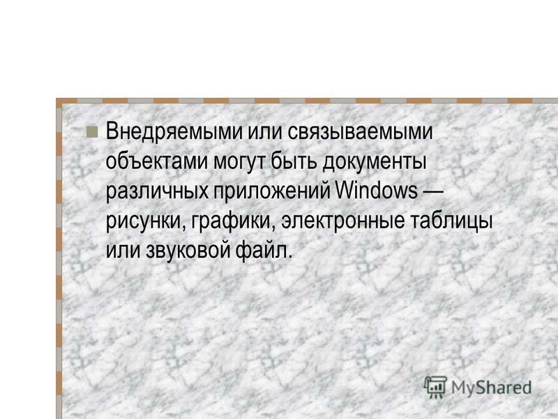 Внедряемыми или связываемыми объектами могут быть документы различных приложений Windows рисунки, графики, электронные таблицы или звуковой файл.