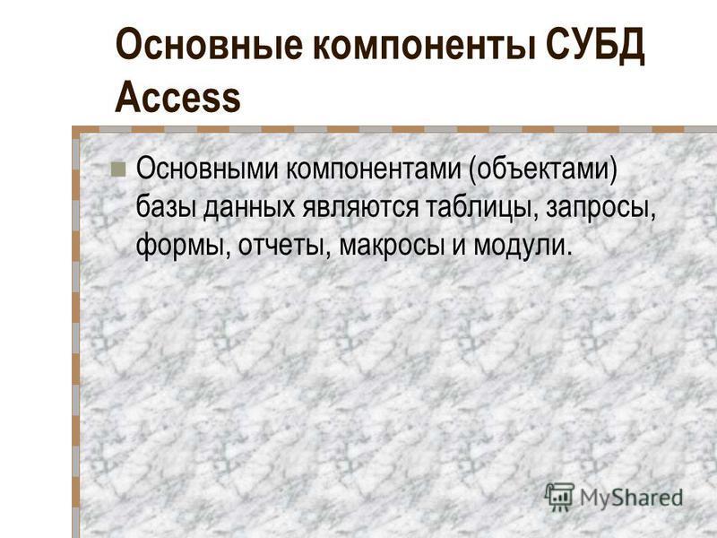 Основные компоненты СУБД Access Основными компонентами (объектами) базы данных являются таблицы, запросы, формы, отчеты, макросы и модули.