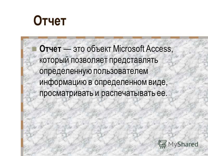 Отчет Отчет это объект Microsoft Access, который позволяет представлять определенную пользователем информацию в определенном виде, просматривать и распечатывать ее.
