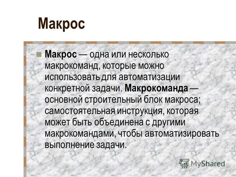 Макрос Макрос одна или несколько макрокоманд, которые можно использовать для автоматизации конкретной задачи. Макрокоманда основной строительный блок макроса; самостоятельная инструкция, которая может быть объединена с другими макрокомандами, чтоб