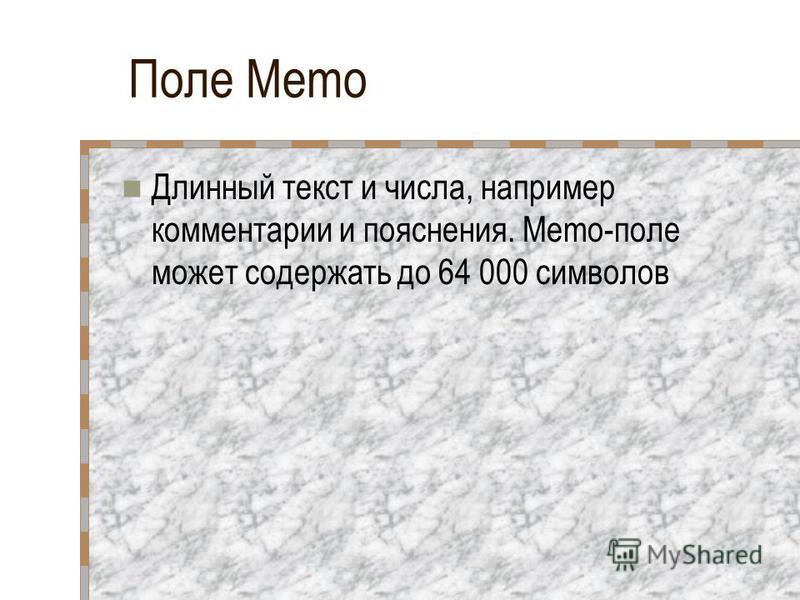 Поле Memo Длинный текст и числа, например комментарии и пояснения. Memo-поле может содержать до 64 000 символов