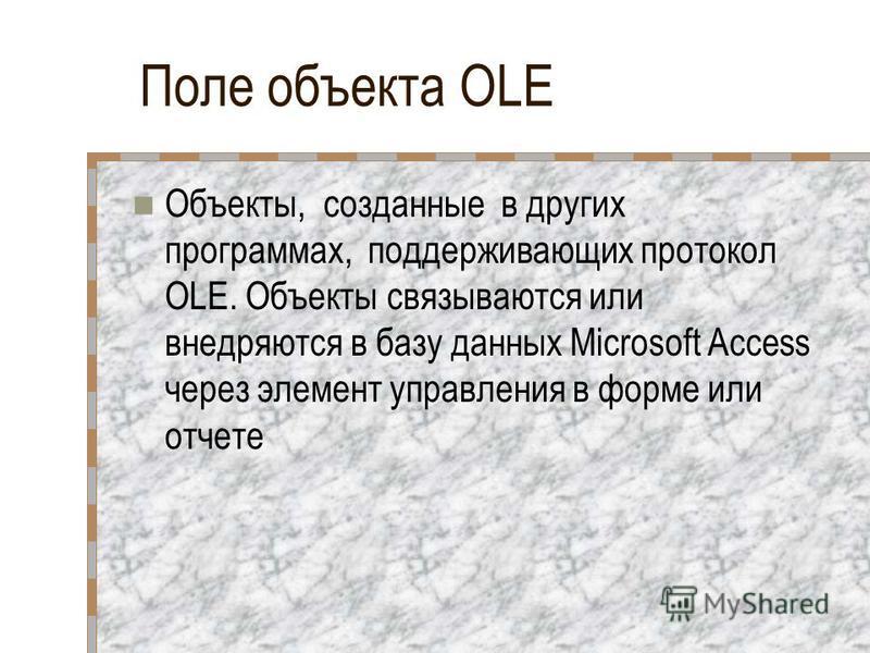 Поле объекта OLE Объекты, созданные в других программах, поддерживающих протокол OLE. Объекты связываются или внедряются в базу данных Microsoft Access через элемент управления в форме или отчете