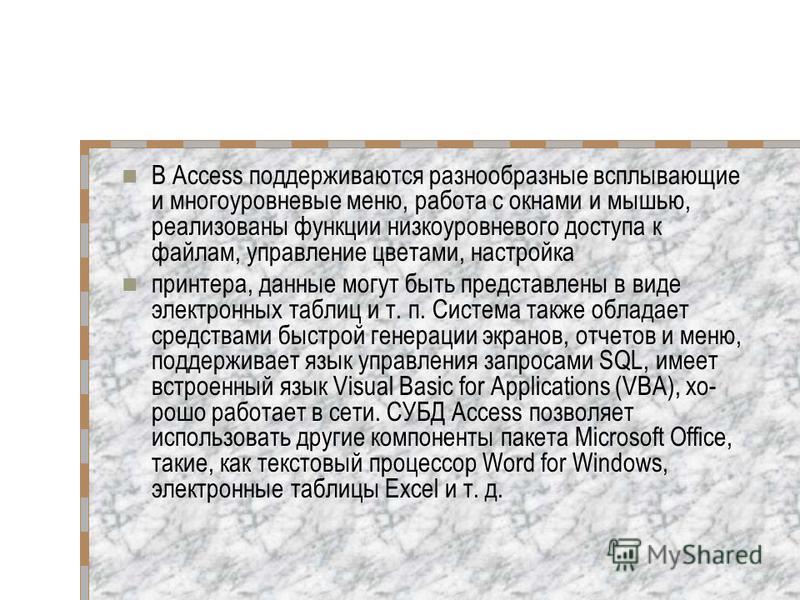 В Access поддерживаются разнообразные всплывающие и многоуровневые меню, работа с окнами и мышью, реализованы функции низкоуровневого доступа к файлам, управление цветами, настройка принтера, данные могут быть представлены в виде электронных таблиц