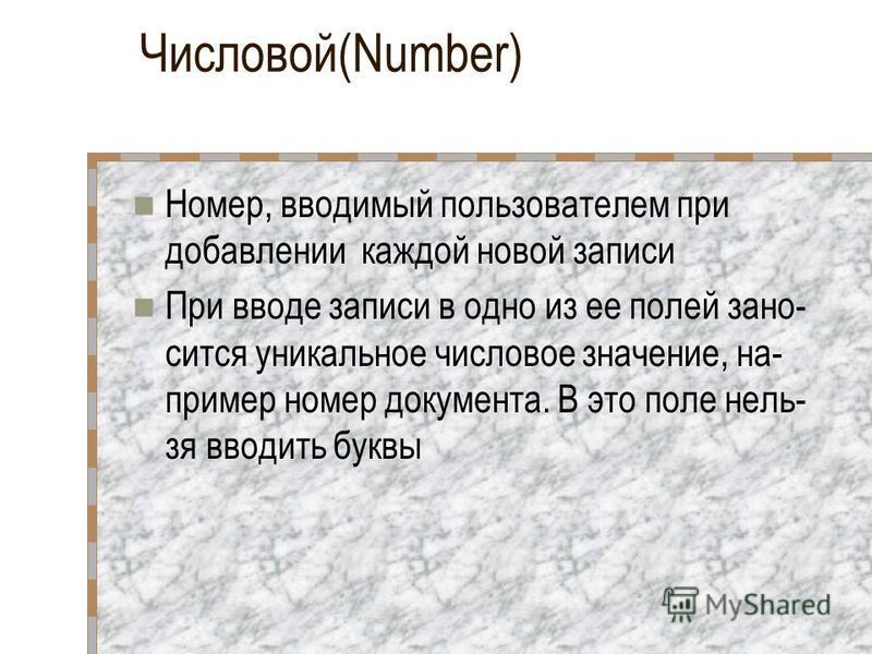 Числовой(Number) Номер, вводимый пользователем при добавлении каждой новой записи При вводе записи в одно из ее полей зано сится уникальное числовое значение, на пример номер документа. В это поле нель зя вводить буквы