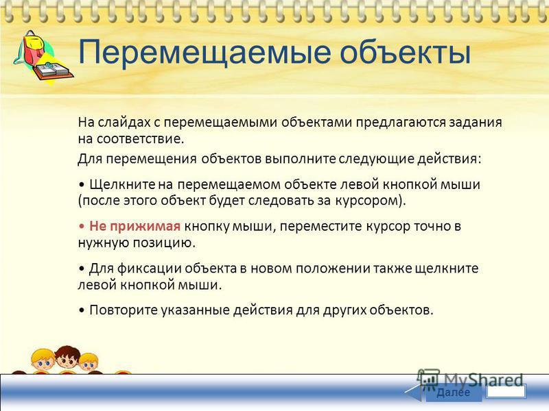 Перемещаемые объекты На слайдах с перемещаемыми объектами предлагаются задания на соответствие. Для перемещения объектов выполните следующие действия: Щелкните на перемещаемом объекте левой кнопкой мыши (после этого объект будет следовать за курсором