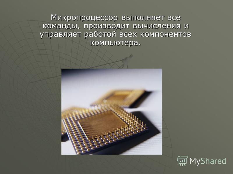 Микропроцессор выполняет все команды, производит вычисления и управляет работой всех компонентов компьютера.