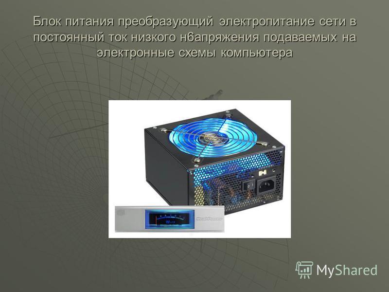 Блок питания преобразующий электропитание сети в постоянный ток низкого н 6 напряжения подаваемых на электронные схемы компьютера