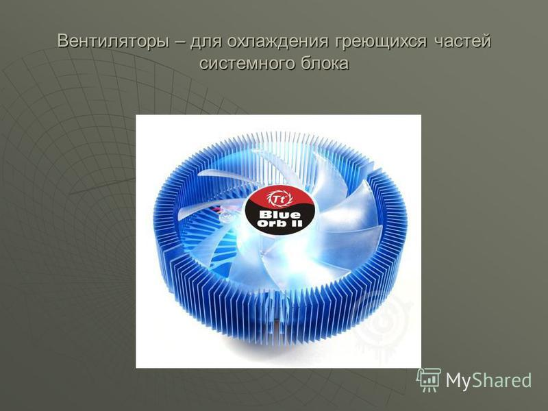 Вентиляторы – для охлаждения греющихся частей системного блока