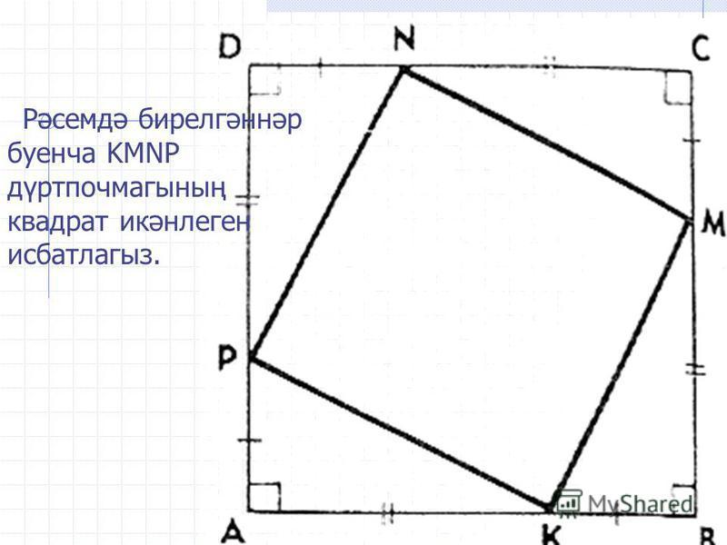 Рәсемдә бирелгәннәр буенча KMNP дүртпочмагының квадрат икәнлеген исбатлагыз.