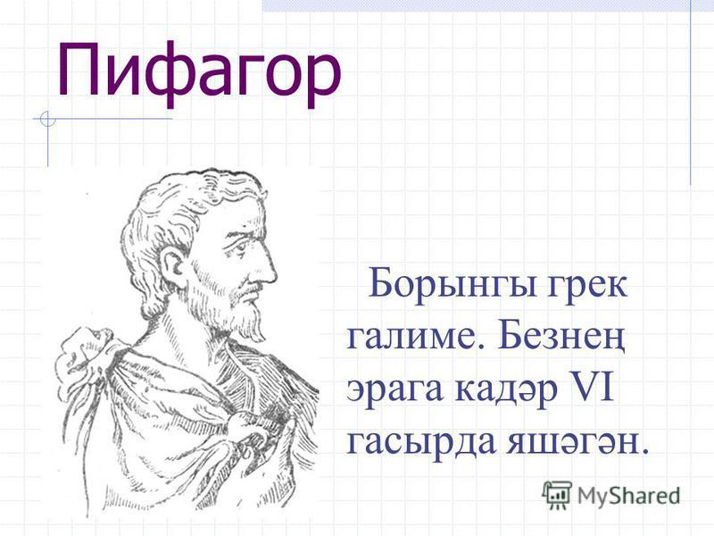 Пифагор Борынгы грек галиме. Безнең эрага кадәр VI гасырда яшәгән.