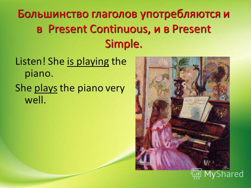 Большинство глаголов употребляются и в Present Continuous, и в Present Simple. Listen! She is playing the piano. She plays the piano very well.