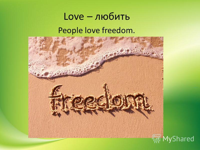 Love – любить People love freedom.