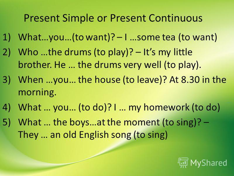 Present Simple or Present Continuous 1)What…you…(to want)? – I …some tea (to want) 2)Who …the drums (to play)? – Its my little brother. He … the drums very well (to play). 3)When …you… the house (to leave)? At 8.30 in the morning. 4)What … you… (to d