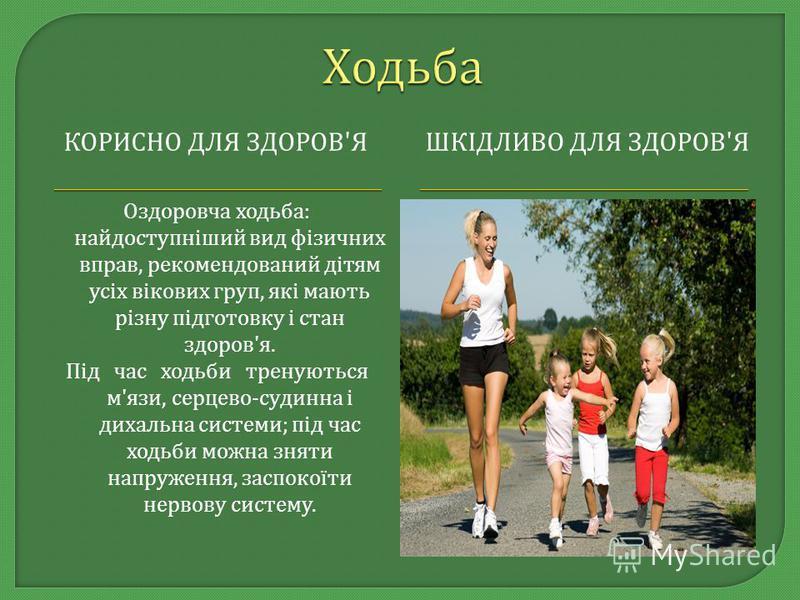 КОРИСНО ДЛЯ ЗДОРОВ ' ЯШКІДЛИВО ДЛЯ ЗДОРОВ ' Я Оздоровча ходьба : найдоступніший вид фізичних вправ, рекомендований дітям усіх вікових груп, які мають різну підготовку і стан здоров ' я. Під час ходьби тренуються м ' язи, серцево - судинна і дихальна
